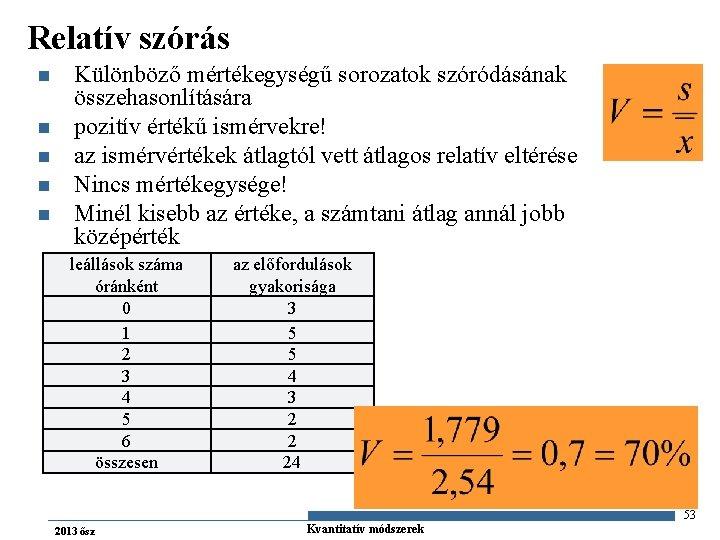 Relatív szórás n n n Különböző mértékegységű sorozatok szóródásának összehasonlítására pozitív értékű ismérvekre! az