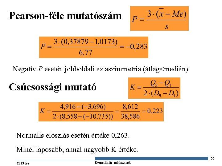 Pearson-féle mutatószám Negatív P esetén jobboldali az aszimmetria (átlag<medián). Csúcsossági mutató Normális eloszlás esetén