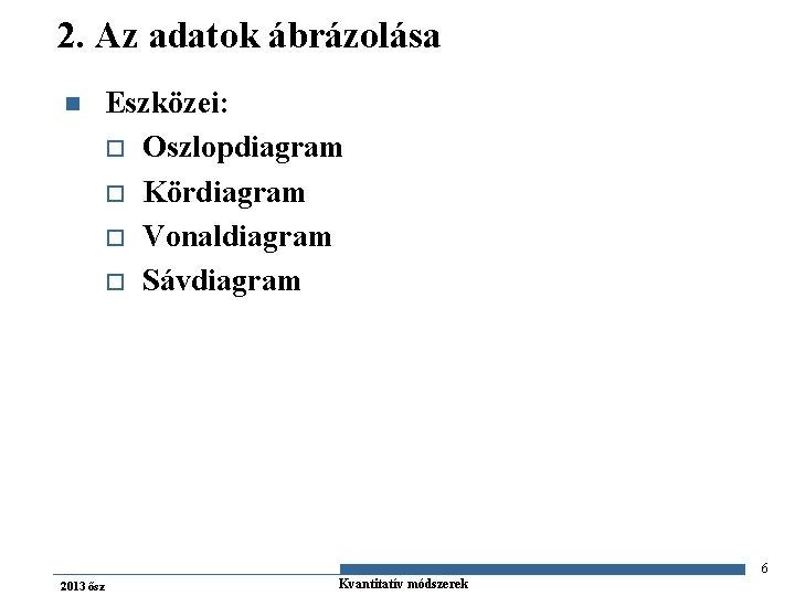 2. Az adatok ábrázolása n Eszközei: o Oszlopdiagram o Kördiagram o Vonaldiagram o Sávdiagram