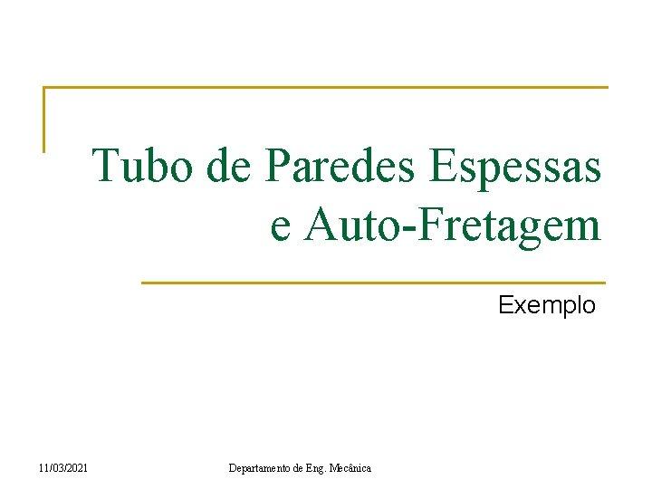 Tubo de Paredes Espessas e Auto-Fretagem Exemplo 11/03/2021 Departamento de Eng. Mecânica