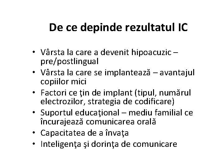 De ce depinde rezultatul IC • Vârsta la care a devenit hipoacuzic – pre/postlingual