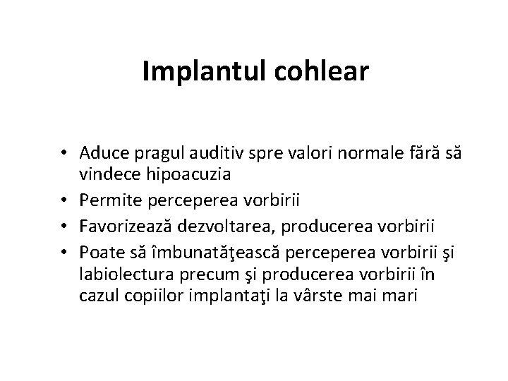 Implantul cohlear • Aduce pragul auditiv spre valori normale fără să vindece hipoacuzia •