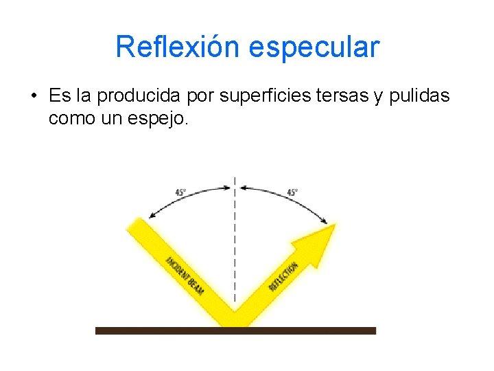 Reflexión especular • Es la producida por superficies tersas y pulidas como un espejo.