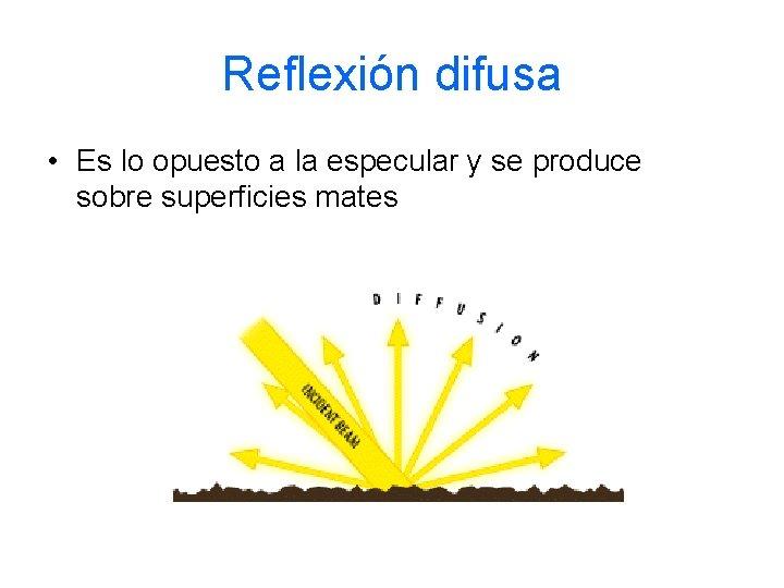 Reflexión difusa • Es lo opuesto a la especular y se produce sobre superficies