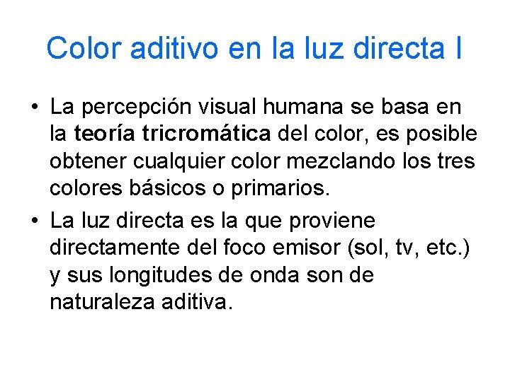 Color aditivo en la luz directa I • La percepción visual humana se basa
