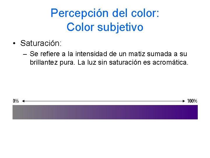 Percepción del color: Color subjetivo • Saturación: – Se refiere a la intensidad de