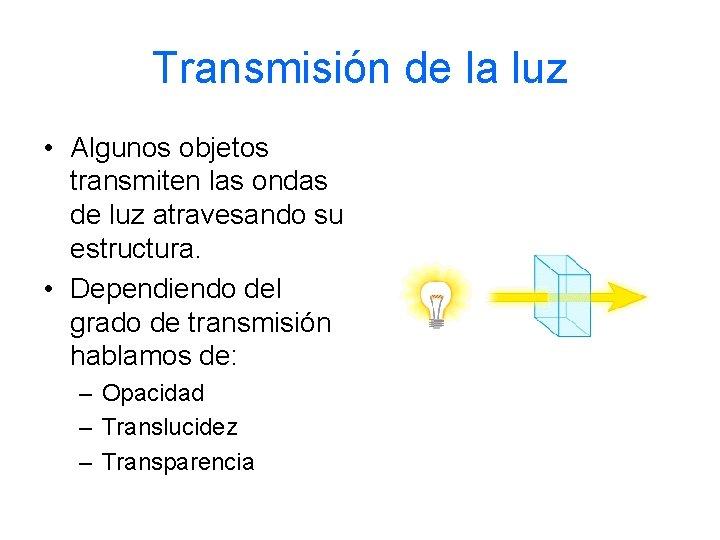 Transmisión de la luz • Algunos objetos transmiten las ondas de luz atravesando su