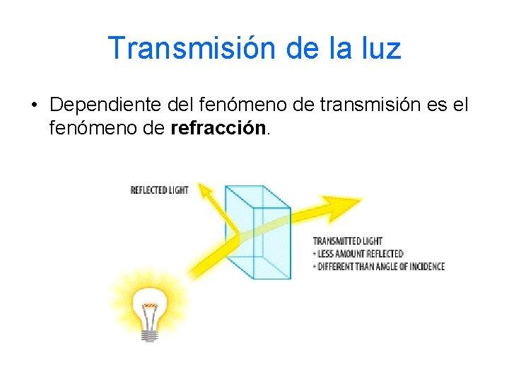 Transmisión de la luz • Dependiente del fenómeno de transmisión es el fenómeno de