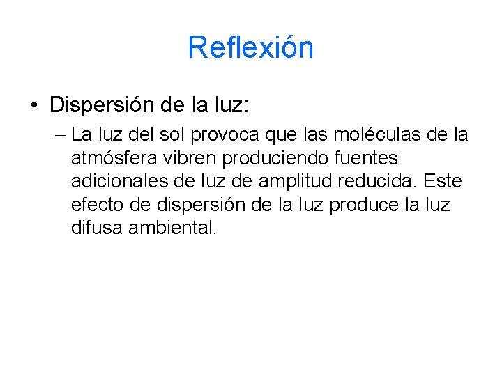 Reflexión • Dispersión de la luz: – La luz del sol provoca que las