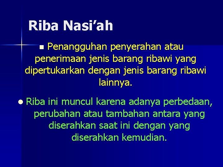 Riba Nasi'ah Penangguhan penyerahan atau penerimaan jenis barang ribawi yang dipertukarkan dengan jenis barang