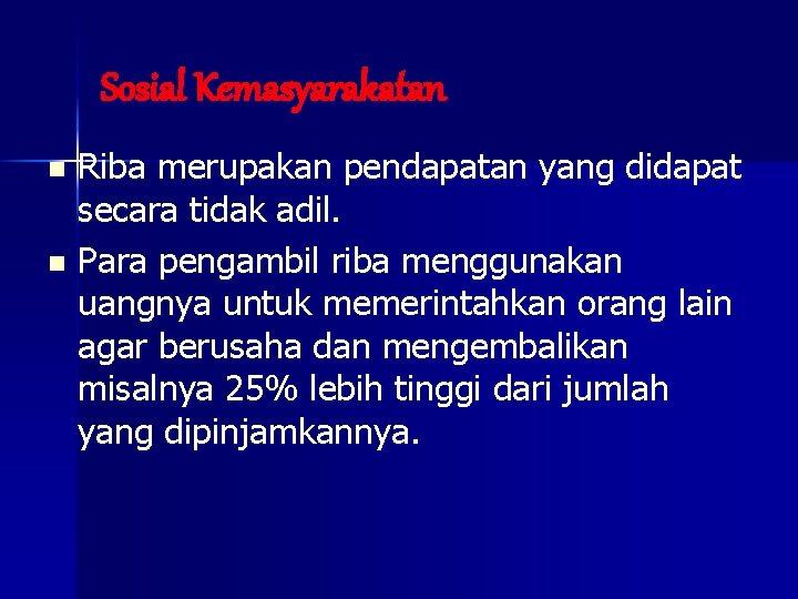 Sosial Kemasyarakatan Riba merupakan pendapatan yang didapat secara tidak adil. n Para pengambil riba