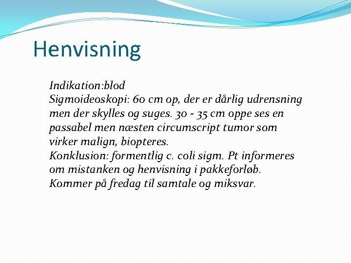 Henvisning Indikation: blod Sigmoideoskopi: 60 cm op, der er dårlig udrensning men der skylles