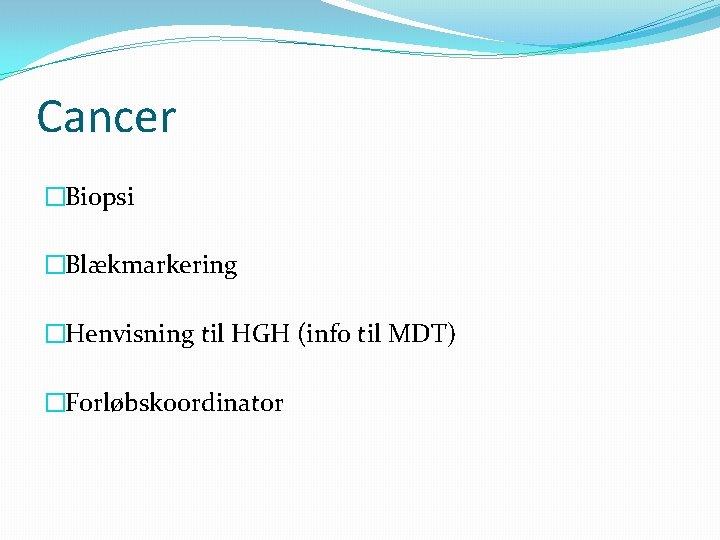 Cancer �Biopsi �Blækmarkering �Henvisning til HGH (info til MDT) �Forløbskoordinator