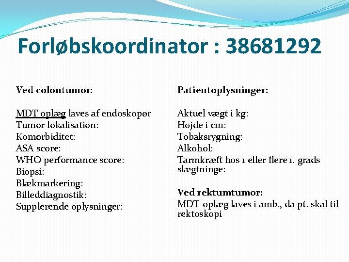 Forløbskoordinator : 38681292 Ved colontumor: Patientoplysninger: MDT oplæg laves af endoskopør Tumor lokalisation: Komorbiditet: