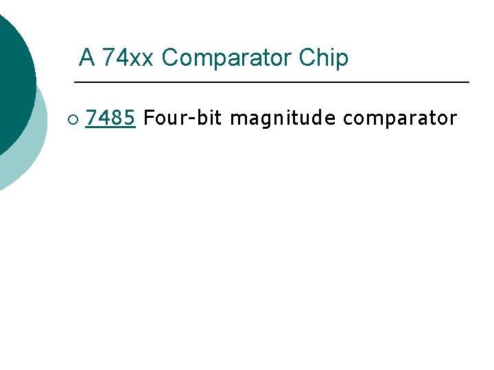 A 74 xx Comparator Chip ¡ 7485 Four-bit magnitude comparator