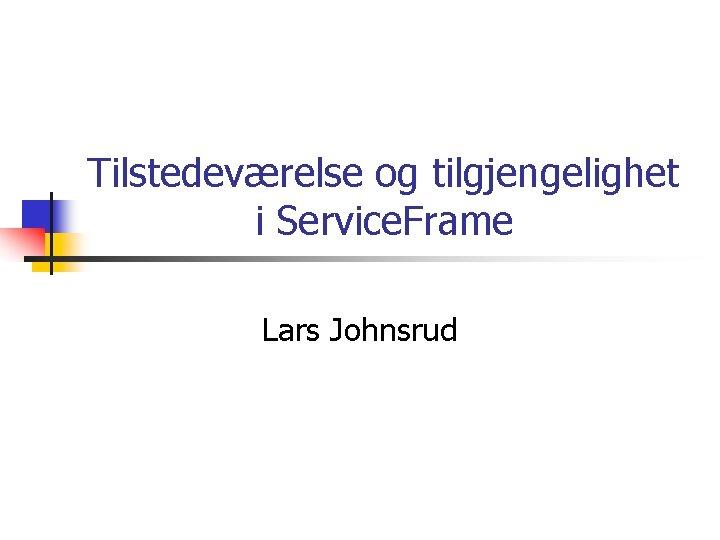 Tilstedeværelse og tilgjengelighet i Service. Frame Lars Johnsrud