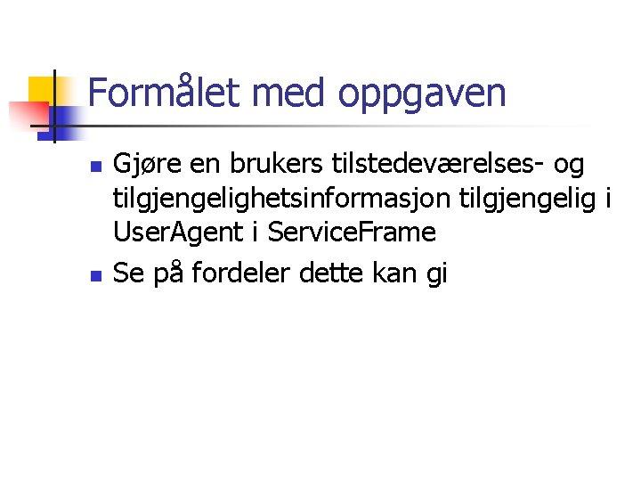 Formålet med oppgaven n n Gjøre en brukers tilstedeværelses- og tilgjengelighetsinformasjon tilgjengelig i User.