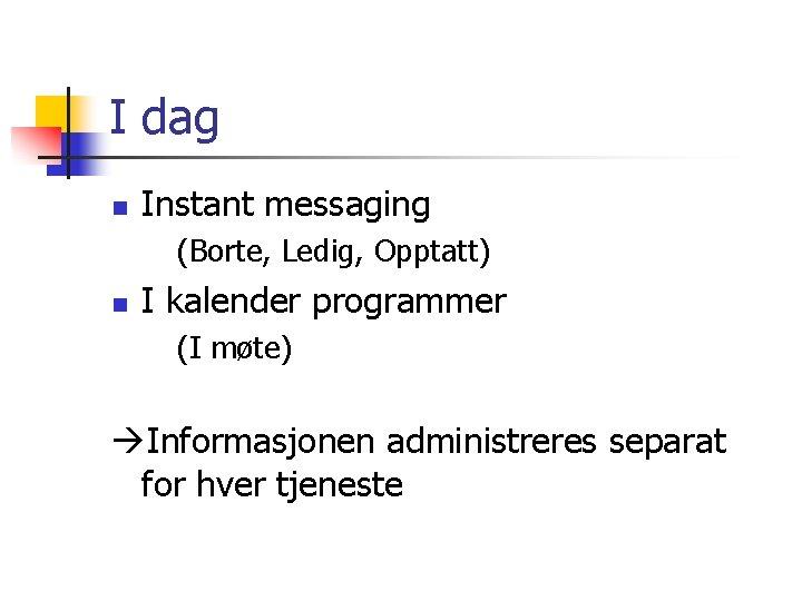 I dag n Instant messaging (Borte, Ledig, Opptatt) n I kalender programmer (I møte)