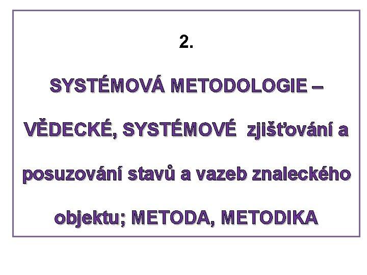 2. SYSTÉMOVÁ METODOLOGIE – VĚDECKÉ, SYSTÉMOVÉ zjišťování a posuzování stavů a vazeb znaleckého objektu;