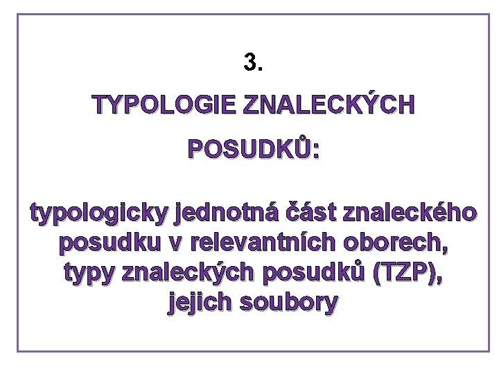 3. TYPOLOGIE ZNALECKÝCH POSUDKŮ: typologicky jednotná část znaleckého posudku v relevantních oborech, typy znaleckých
