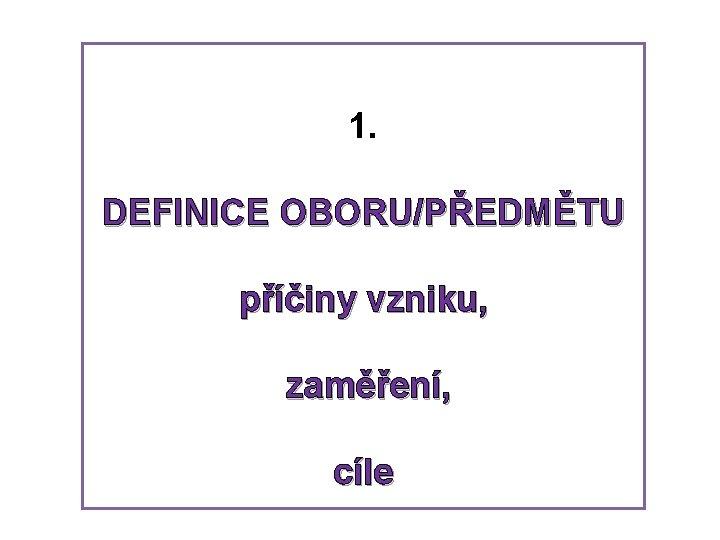 1. DEFINICE OBORU/PŘEDMĚTU příčiny vzniku, zaměření, cíle