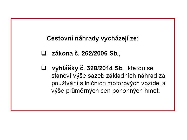 Cestovní náhrady vycházejí ze: q zákona č. 262/2006 Sb. , q vyhlášky č. 328/2014