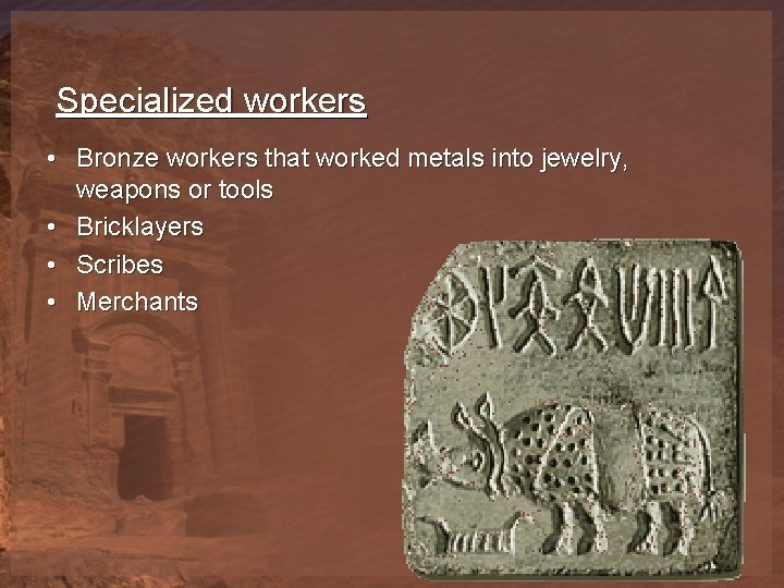 Specialized workers • Bronze workers that worked metals into jewelry, weapons or tools •