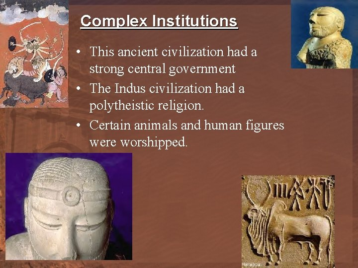 Complex Institutions • This ancient civilization had a strong central government • The Indus