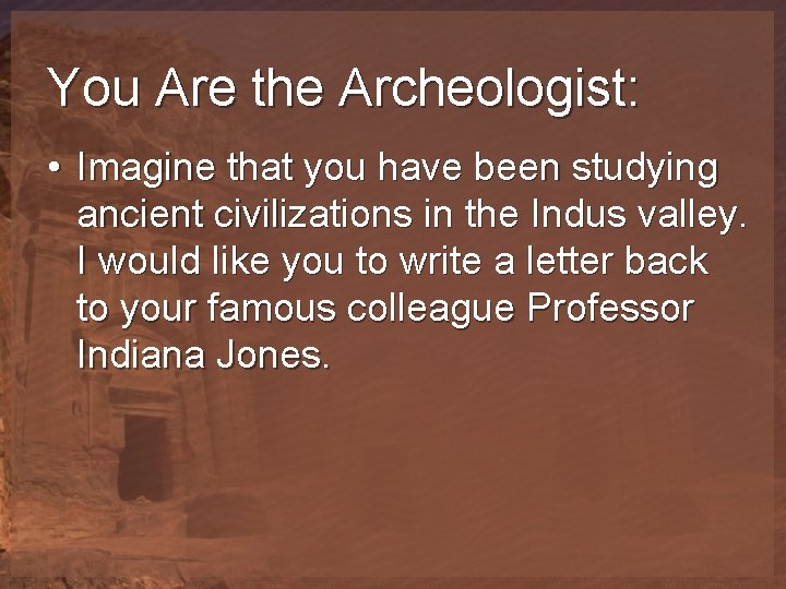 You Are the Archeologist: • Imagine that you have been studying ancient civilizations in