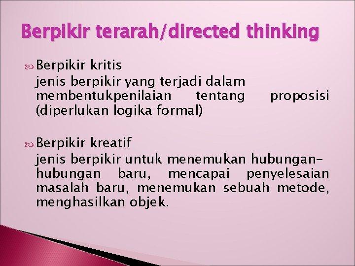 Berpikir terarah/directed thinking Berpikir kritis jenis berpikir yang terjadi dalam membentukpenilaian tentang (diperlukan logika
