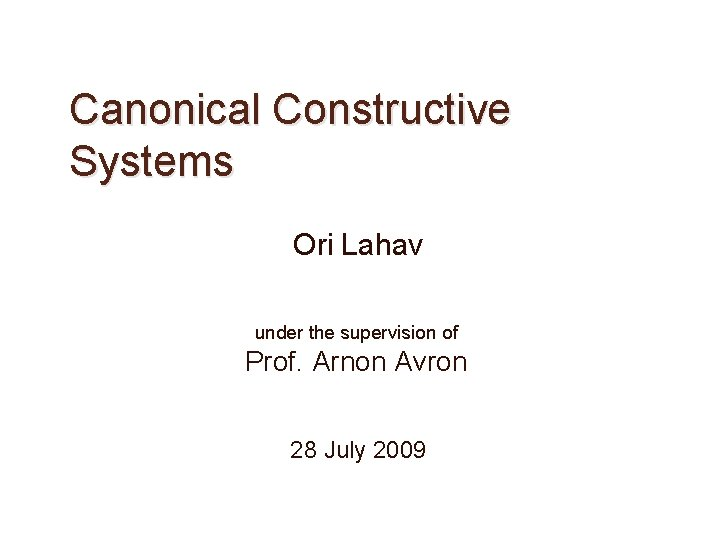 Canonical Constructive Systems Ori Lahav under the supervision of Prof. Arnon Avron 28 July