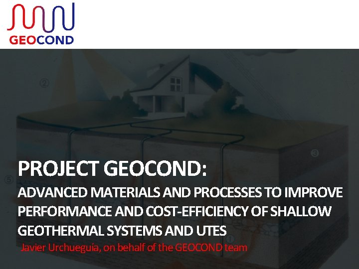 PROJECT GEOCOND: ADVANCED MATERIALS AND PROCESSES TO IMPROVE PERFORMANCE AND COST-EFFICIENCY OF SHALLOW GEOTHERMAL