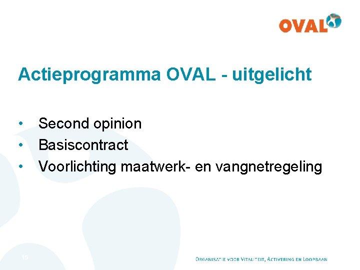 Actieprogramma OVAL - uitgelicht • Second opinion • Basiscontract • Voorlichting maatwerk- en vangnetregeling