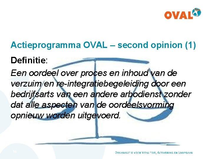 Actieprogramma OVAL – second opinion (1) Definitie: Een oordeel over proces en inhoud van
