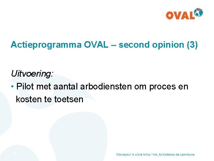 Actieprogramma OVAL – second opinion (3) Uitvoering: • Pilot met aantal arbodiensten om proces