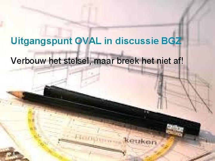 Uitgangspunt OVAL in discussie BGZ Verbouw het stelsel, maar breek het niet af! 4