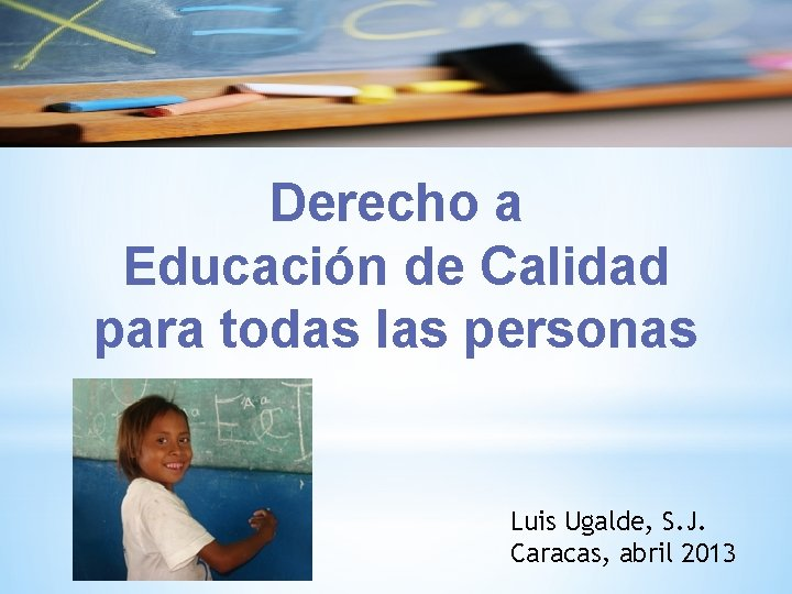 Derecho a Educación de Calidad para todas las personas Luis Ugalde, S. J. Caracas,
