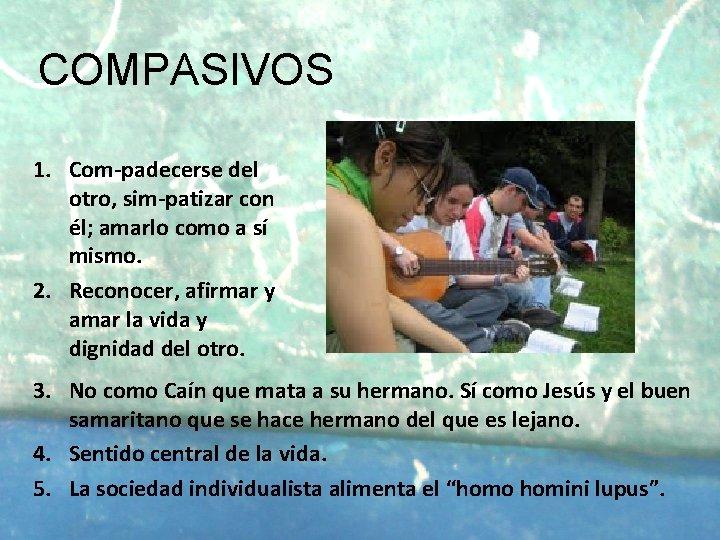 COMPASIVOS 1. Com-padecerse del otro, sim-patizar con él; amarlo como a sí mismo. 2.