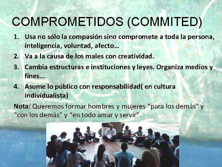 COMPROMETIDOS (COMMITED) 1. Usa no sólo la compasión sino compromete a toda la persona,