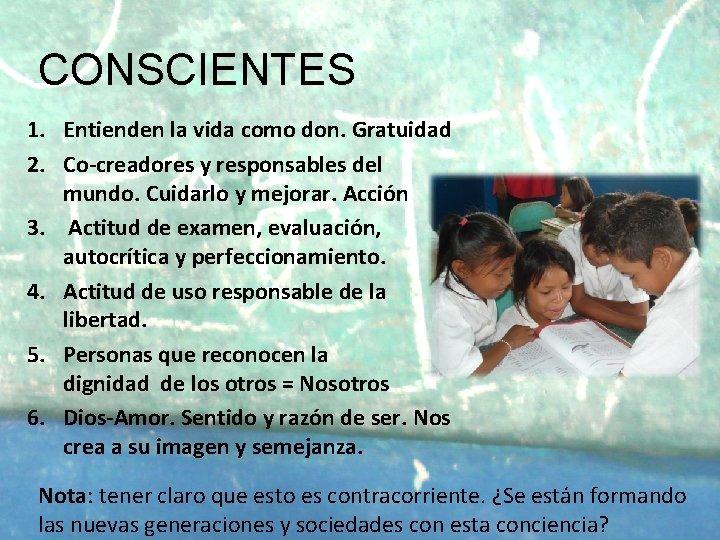 CONSCIENTES 1. Entienden la vida como don. Gratuidad 2. Co-creadores y responsables del mundo.