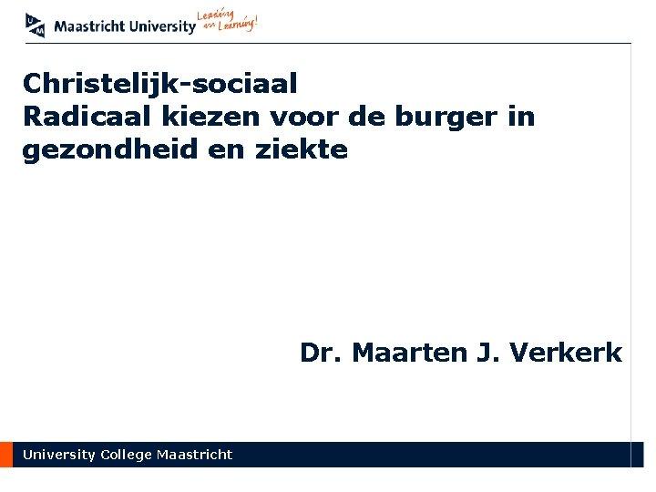 Christelijk-sociaal Radicaal kiezen voor de burger in gezondheid en ziekte Dr. Maarten J. Verkerk