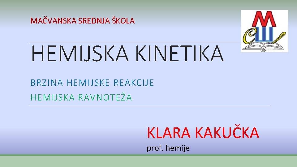 MAČVANSKA SREDNJA ŠKOLA HEMIJSKA KINETIKA BRZINA HEMIJSKE REAKCIJE HEMIJSKA RAVNOTEŽA KLARA KAKUČKA prof. hemije