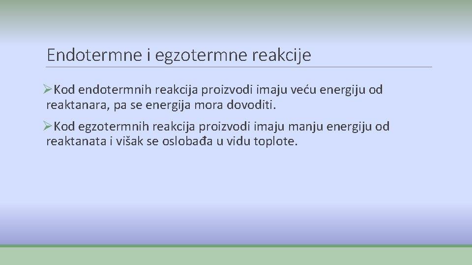 Endotermne i egzotermne reakcije ØKod endotermnih reakcija proizvodi imaju veću energiju od reaktanara, pa
