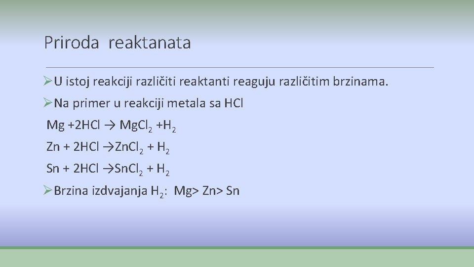 Priroda reaktanata ØU istoj reakciji različiti reaktanti reaguju različitim brzinama. ØNa primer u reakciji