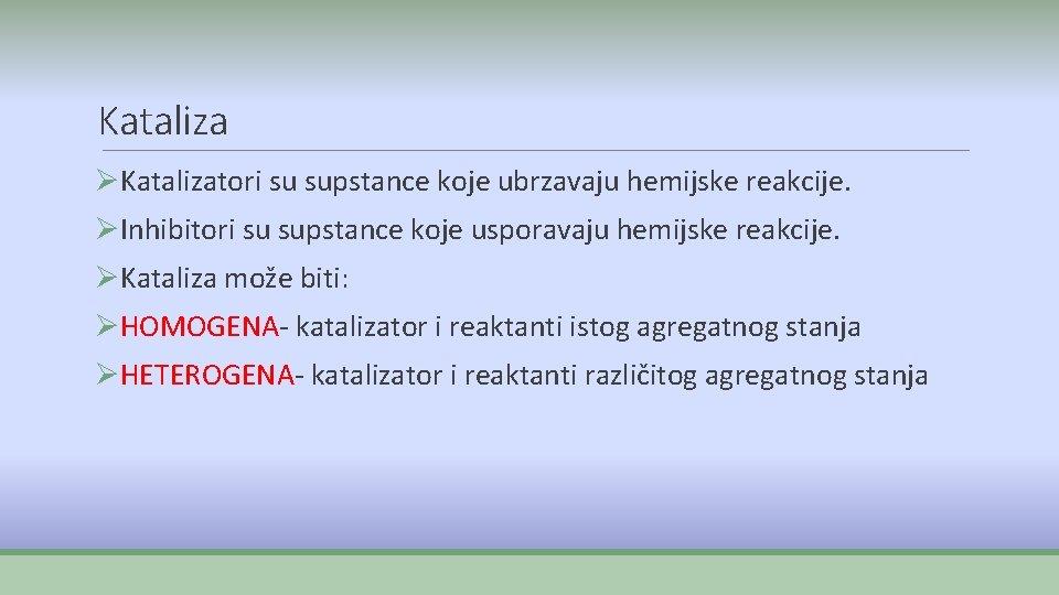 Kataliza ØKatalizatori su supstance koje ubrzavaju hemijske reakcije. ØInhibitori su supstance koje usporavaju hemijske