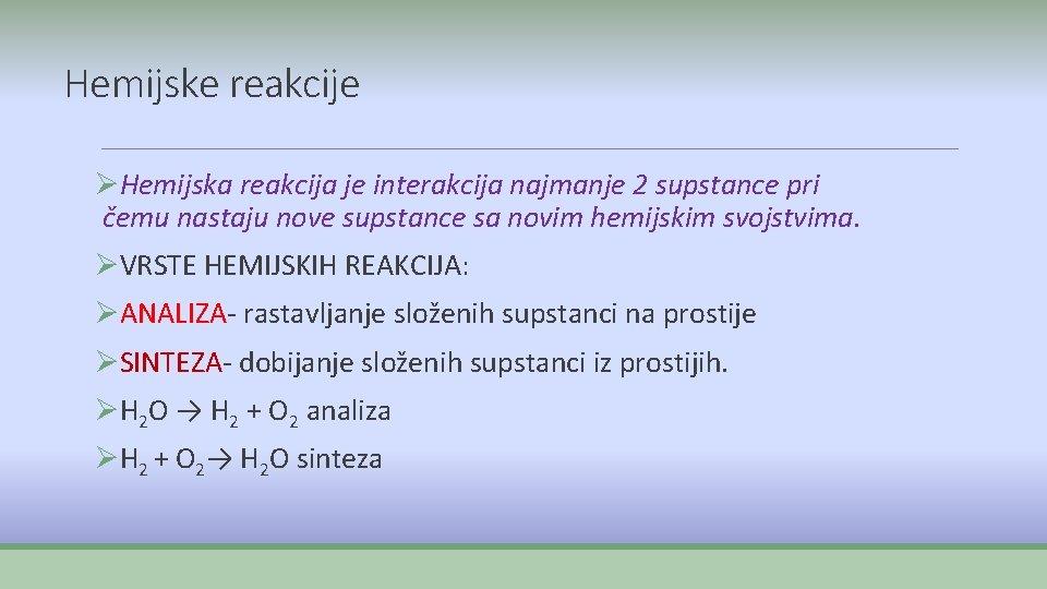 Hemijske reakcije ØHemijska reakcija je interakcija najmanje 2 supstance pri čemu nastaju nove supstance