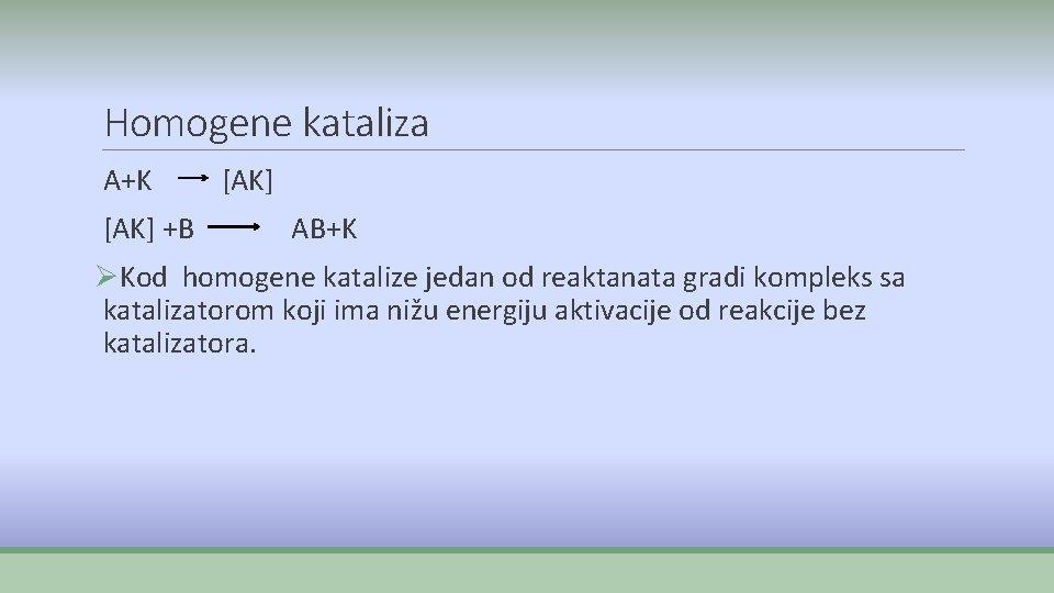 Homogene kataliza A+K [AK] +B [AK] AB+K ØKod homogene katalize jedan od reaktanata gradi