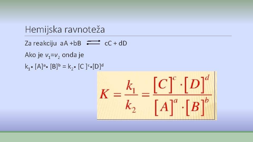 Hemijska ravnoteža Za reakciju a. A +b. B Ako je v 1=v 2 onda