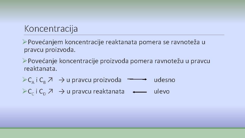 Koncentracija ØPovećanjem koncentracije reaktanata pomera se ravnoteža u pravcu proizvoda. ØPovećanje koncentracije proizvoda pomera