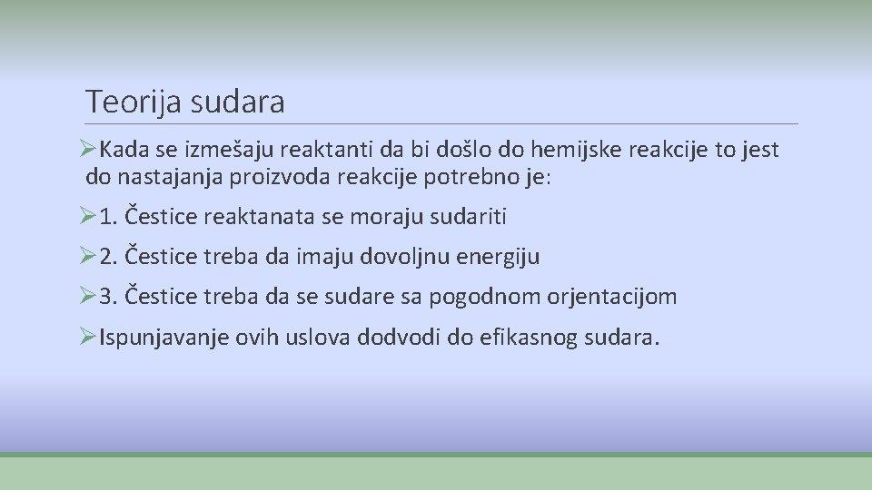 Teorija sudara ØKada se izmešaju reaktanti da bi došlo do hemijske reakcije to jest